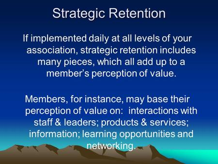 Strategic Retention If implemented daily at all levels of your association, strategic retention includes many pieces, which all add up to a member's perception.