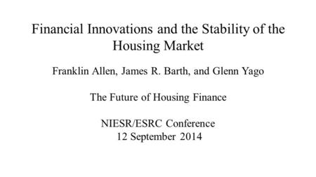 Financial Innovations and the Stability of the Housing Market Franklin Allen, James R. Barth, and Glenn Yago The Future of Housing Finance NIESR/ESRC Conference.