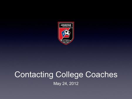 Contacting College Coaches May 24, 2012. Do you have your 20? ★ Remember this number will reduce itself over time ★ This list will constantly evolve ★