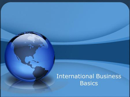 International Business Basics. Goals Describe importing and exporting Describe importing and exporting Compare balance of trade and balance of payments.