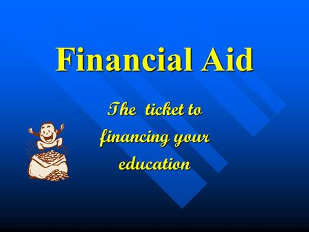 Financial Aid The ticket to financing your education.