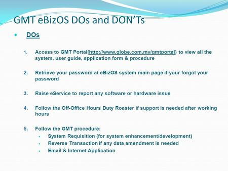 GMT eBizOS DOs and DON'Ts DOs 1. Access to GMT Portal(http://www.globe.com.my/gmtportal) to view all the system, user guide, application form & procedure.