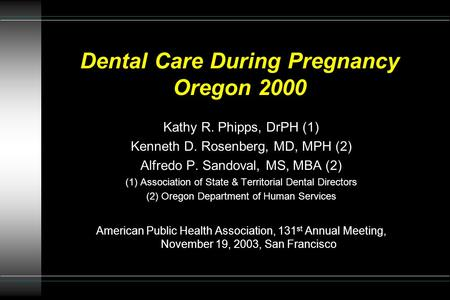 Dental Care During Pregnancy Oregon 2000 Kathy R. Phipps, DrPH (1) Kenneth D. Rosenberg, MD, MPH (2) Alfredo P. Sandoval, MS, MBA (2) (1) Association of.