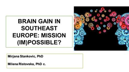 BRAIN GAIN IN SOUTHEAST EUROPE: MISSION (IM)POSSIBLE? Mirjana Stankovic, PhD Milena Ristovska, PhD c.