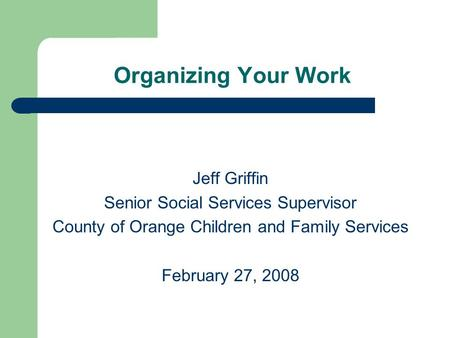 Organizing Your Work Jeff Griffin Senior Social Services Supervisor County of Orange Children and Family Services February 27, 2008.