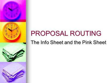 PROPOSAL ROUTING The Info Sheet and the Pink Sheet.