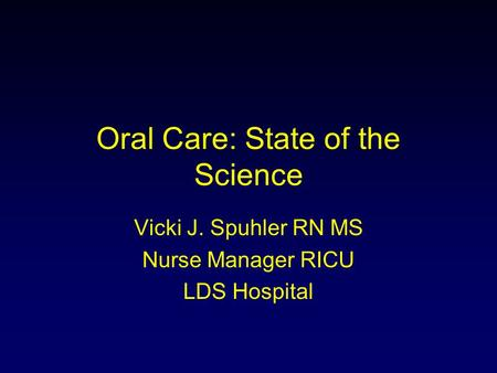 Oral Care: State of the Science Vicki J. Spuhler RN MS Nurse Manager RICU LDS Hospital.