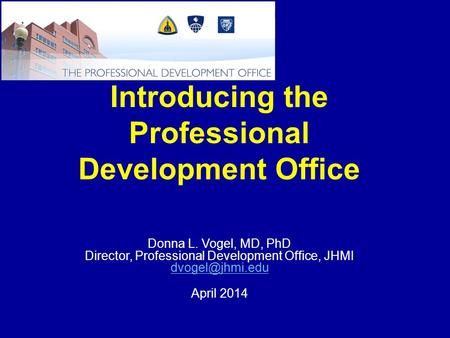 Introducing the Professional Development Office Donna L. Vogel, MD, PhD Director, Professional Development Office, JHMI April 2014.