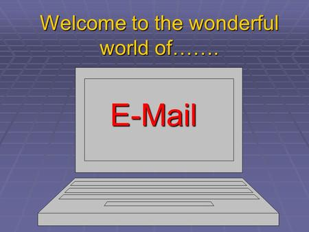 Welcome to the wonderful world of……. E-Mail. A Quick & Easy Guide.  What IS E-mail?  A quick, easy and convenient way to send a letter to friends, family.