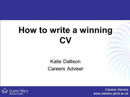 Careers Service www.careers.qmul.ac.uk 1 How to write a winning CV Katie Dallison Careers Adviser.