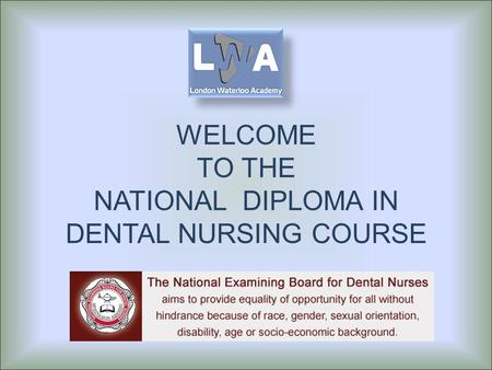WELCOME TO THE NATIONAL DIPLOMA IN DENTAL NURSING COURSE.