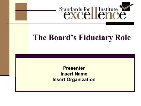The Board's Fiduciary Role Presenter Insert Name Insert Organization.