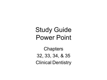 Study Guide Power Point Chapters 32, 33, 34, & 35 Clinical Dentistry.