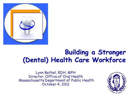 Building a Stronger (Dental) Health Care Workforce Lynn Bethel, RDH, MPH Director, Office of Oral Health Massachusetts Department of Public Health Massachusetts.