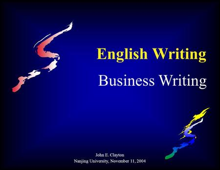 English Writing Business Writing John E. Clayton Nanjing University, November 11, 2004.