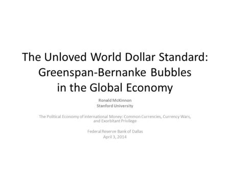 The Unloved World Dollar Standard: Greenspan-Bernanke Bubbles in the Global Economy Ronald McKinnon Stanford University The Political Economy of international.