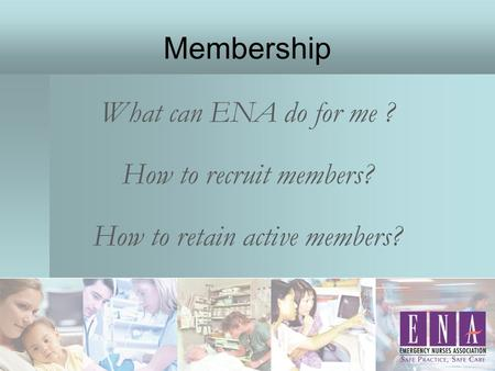 Membership What can ENA do for me ? How to recruit members? How to retain active members?