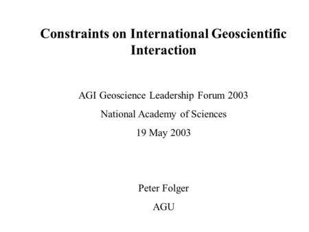 Constraints on International Geoscientific Interaction AGI Geoscience Leadership Forum 2003 National Academy of Sciences 19 May 2003 Peter Folger AGU.
