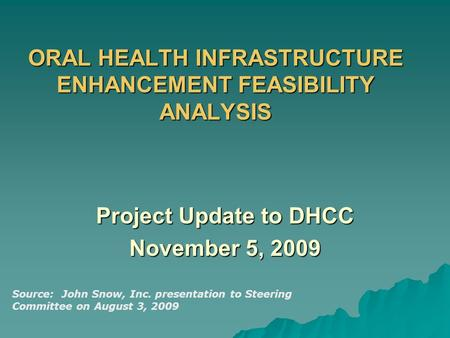 ORAL HEALTH INFRASTRUCTURE ENHANCEMENT FEASIBILITY ANALYSIS Project Update to DHCC November 5, 2009 Source: John Snow, Inc. presentation to Steering Committee.