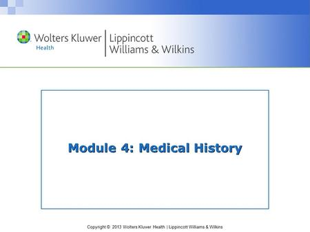 Copyright © 2013 Wolters Kluwer Health | Lippincott Williams & Wilkins Module 4: Medical History.