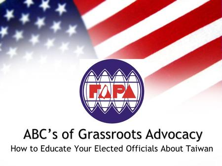 How to Educate Your Elected Officials About Taiwan ABC's of Grassroots Advocacy.