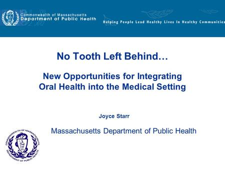 New Opportunities for Integrating Oral Health into the Medical Setting No Tooth Left Behind… Joyce Starr Massachusetts Department of Public Health.