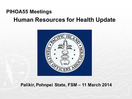 PIHOA55 Meetings Human Resources for Health Update Palikir, Pohnpei State, FSM – 11 March 2014.