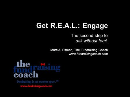 Get R.E.A.L.: Engage The second step to ask without fear! Marc A. Pitman, The Fundraising Coach www.fundraisingcoach.com.