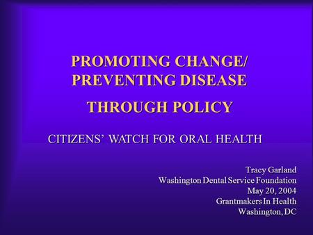 PROMOTING CHANGE/ PREVENTING DISEASE Tracy Garland Washington Dental Service Foundation May 20, 2004 Grantmakers In Health Washington, DC CITIZENS' WATCH.