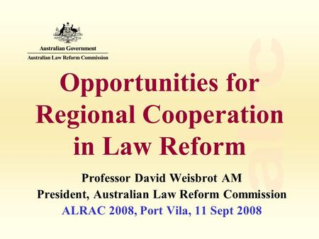 Opportunities for Regional Cooperation in Law Reform Professor David Weisbrot AM President, Australian Law Reform Commission ALRAC 2008, Port Vila, 11.