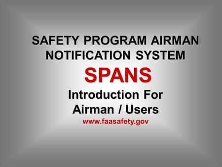 SAFETY PROGRAM AIRMAN NOTIFICATION SYSTEM SPANS Introduction For SPANS Introduction For Airman / Users www.faasafety.gov.
