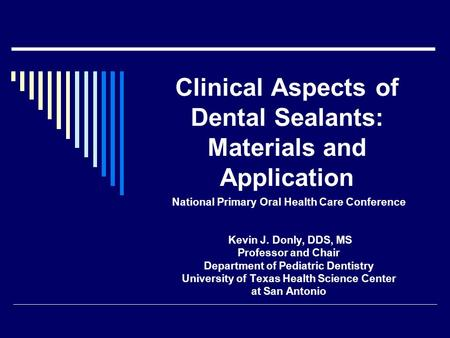 Clinical Aspects of Dental Sealants: Materials and Application National Primary Oral Health Care Conference Kevin J. Donly, DDS, MS Professor and Chair.