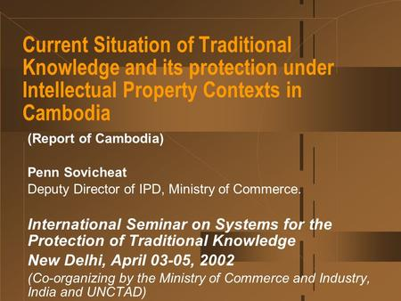 Current Situation of Traditional Knowledge and its protection under Intellectual Property Contexts in Cambodia (Report of Cambodia) Penn Sovicheat Deputy.