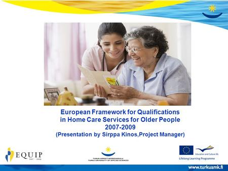 Www.turkuamk.fi 30.10.2008 EQUIP-projekti Sivu 1 European Framework for Qualifications in Home Care Services for Older People 2007-2009 (Presentation by.
