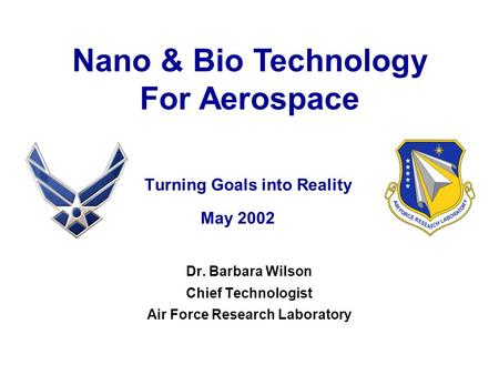 Turning Goals into Reality May 2002 Dr. Barbara Wilson Chief Technologist Air Force Research Laboratory Nano & Bio <strong>Technology</strong> For Aerospace.