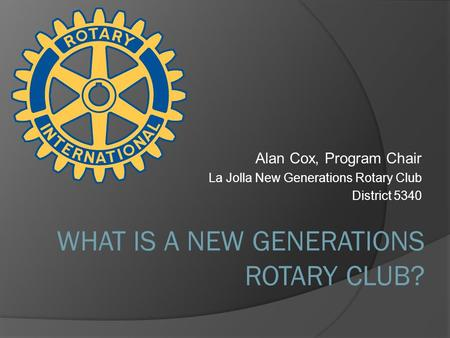 Alan Cox, Program Chair La Jolla New Generations Rotary Club District 5340 WHAT IS A NEW GENERATIONS ROTARY CLUB?
