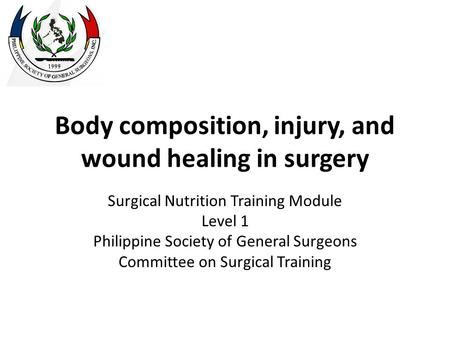 Body composition, injury, and wound healing in surgery Surgical Nutrition Training Module Level 1 Philippine Society of General Surgeons Committee on Surgical.