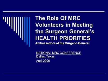 The Role Of MRC Volunteers in Meeting the Surgeon General's HEALTH PRIORITIES Ambassadors of the Surgeon General NATIONAL MRC CONFERENCE Dallas, Texas.
