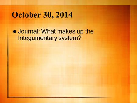 October 30, 2014 Journal: What makes up the Integumentary system?