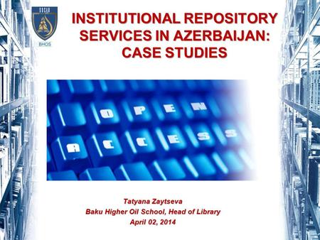 INSTITUTIONAL REPOSITORY SERVICES IN AZERBAIJAN: CASE STUDIES Tatyana Zaytseva Baku Higher Oil School, Head of Library April 02, 2014.