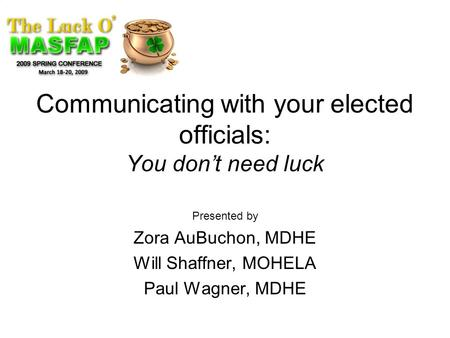 Communicating with your elected officials: You don't need luck Presented by Zora AuBuchon, MDHE Will Shaffner, MOHELA Paul Wagner, MDHE.