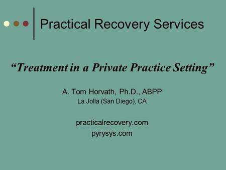 "Practical Recovery Services ""Treatment in a Private Practice Setting"" A. Tom Horvath, Ph.D., ABPP La Jolla (San Diego), CA practicalrecovery.com pyrysys.com."