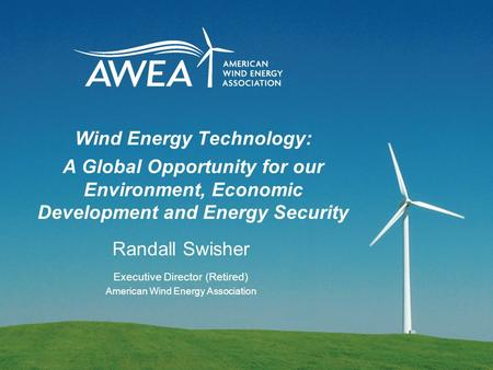 Wind Energy Technology: A Global Opportunity for our Environment, Economic Development and Energy Security Randall Swisher Executive Director (Retired)