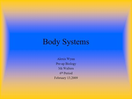 Body Systems Alexis Wynn Pre-ap Biology Mr.Walters 6 th Period February 13,2009.
