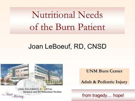Nutritional Needs of the Burn Patient Joan LeBoeuf, RD, CNSD UNM Burn Center Adult & Pediatric Injury from tragedy… hope!