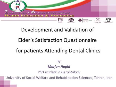 Development and Validation of Elder's Satisfaction Questionnaire for patients Attending Dental Clinics By: Marjan Haghi PhD student in Gerontology University.