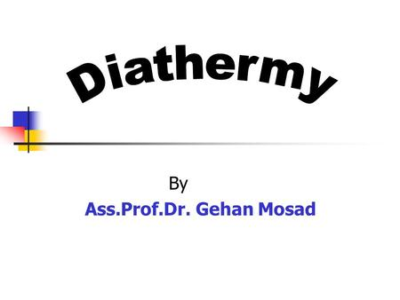 By Ass.Prof.Dr. Gehan Mosad. At the end of the lecture the student should be able to: Define diathermy Know types of diathermy Identify the physical properties.