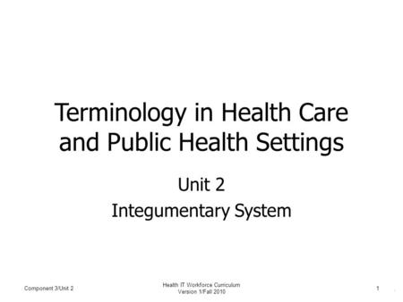 . Terminology in Health Care and Public Health Settings Unit 2 Integumentary System Component 3/Unit 21 Health IT Workforce Curriculum Version 1/Fall 2010.