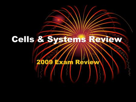 Cells & Systems Review 2009 Exam Review. Cells & Systems CELL THEORY Schleiden, Schwann, Virchow ALL living things are made from CELLS CELLS come from.
