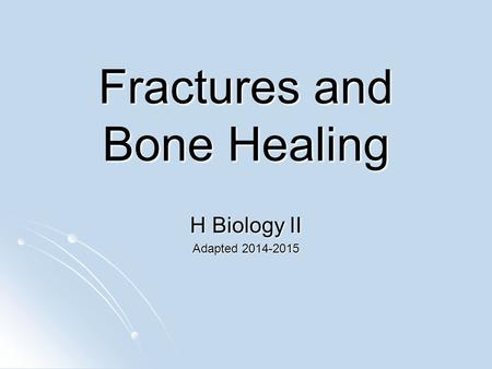Fractures and Bone Healing H Biology II Adapted 2014-2015.